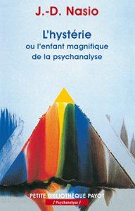 L'hystérie ou l'enfant magnifique de la psychanalyse - J.-D. NASIO